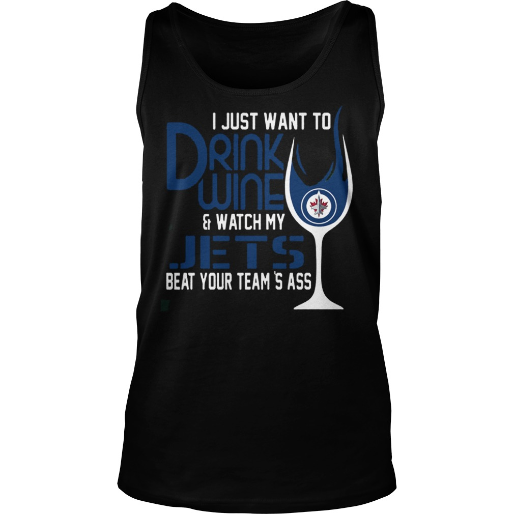 I Just Want To Drink Wine And Watch My Winnipeg Jets Beat Your Team's Ass T-Shirt Tank Top Unisex