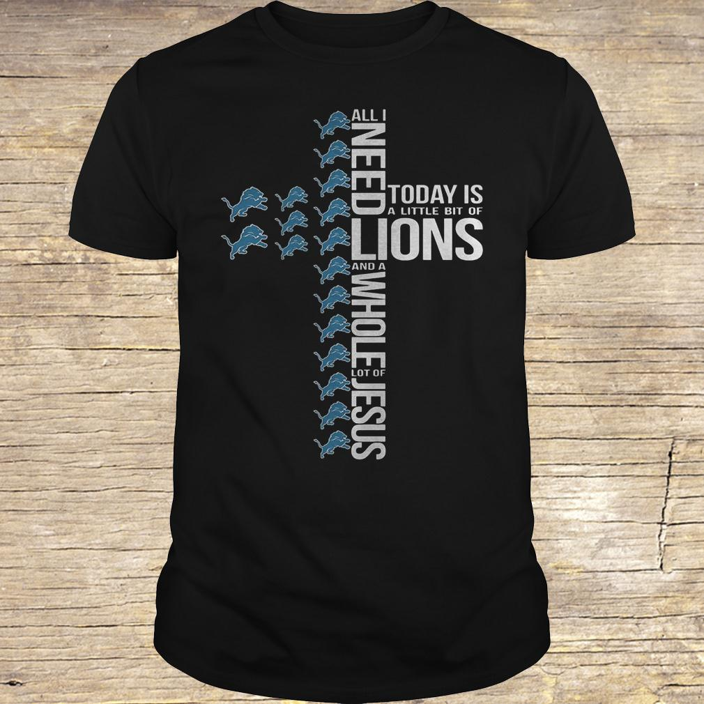 All i need today is a little bit of Detroit Lions and a whole lot shirt