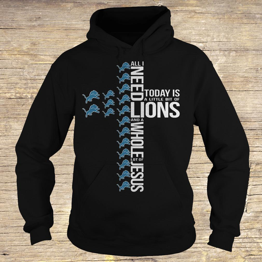 All i need today is a little bit of Detroit Lions and a whole lot shirt Hoodie