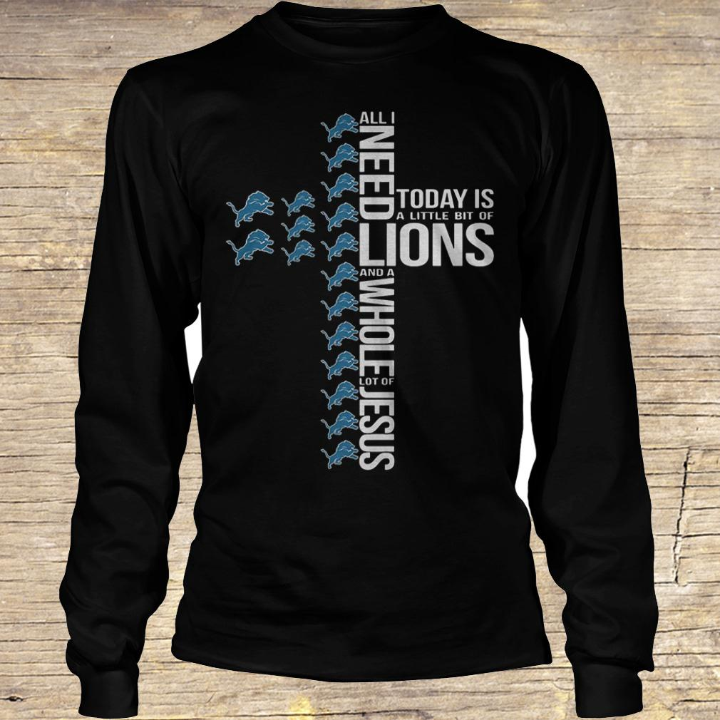 All i need today is a little bit of Detroit Lions and a whole lot shirt Longsleeve Tee Unisex