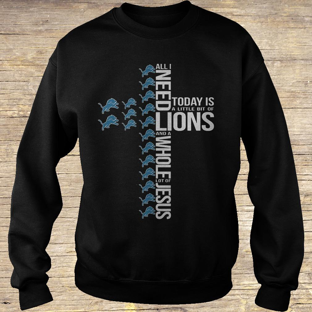 All i need today is a little bit of Detroit Lions and a whole lot shirt Sweatshirt Unisex