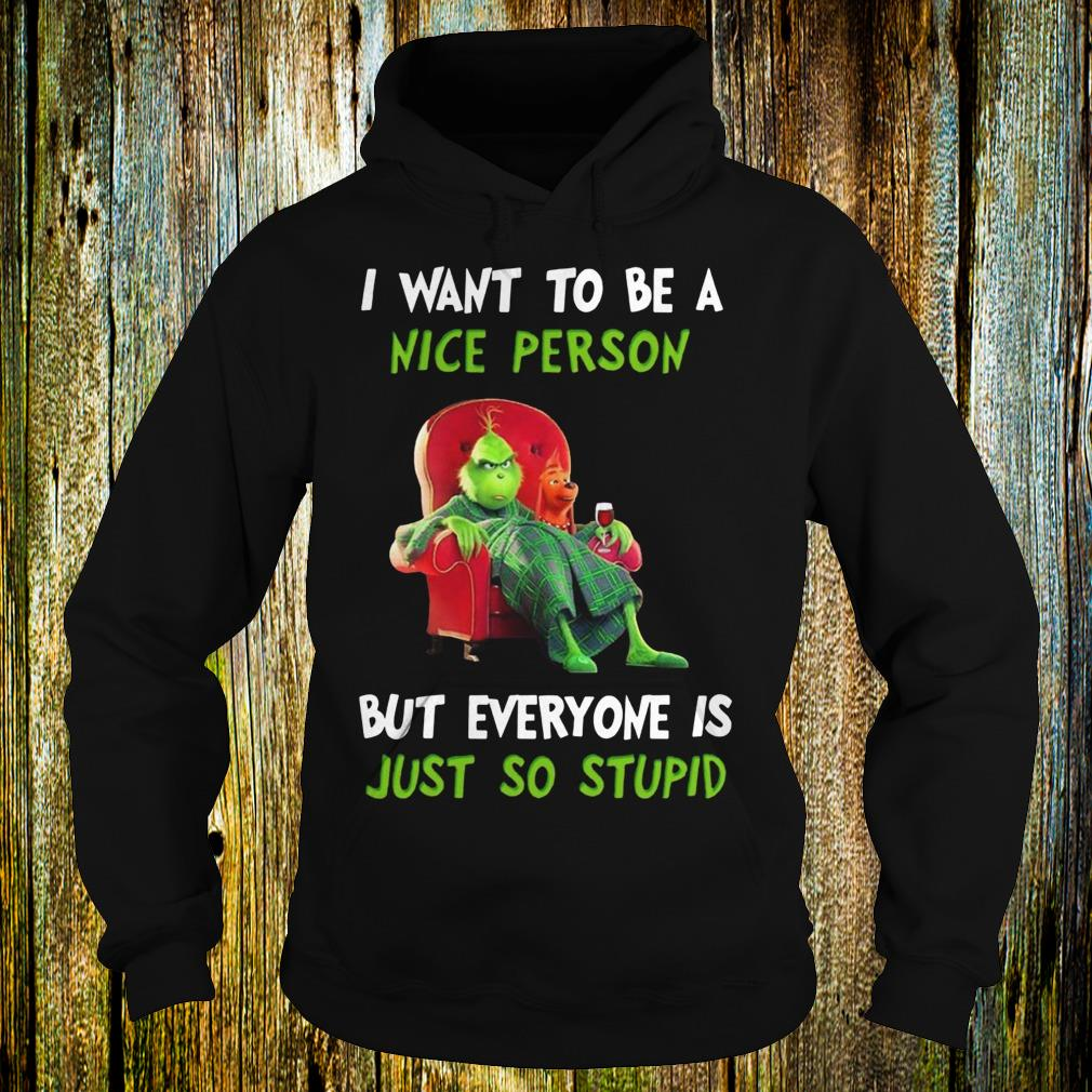Grinch I want to be a nice person but everyone is just so stupid shirt Hoodie