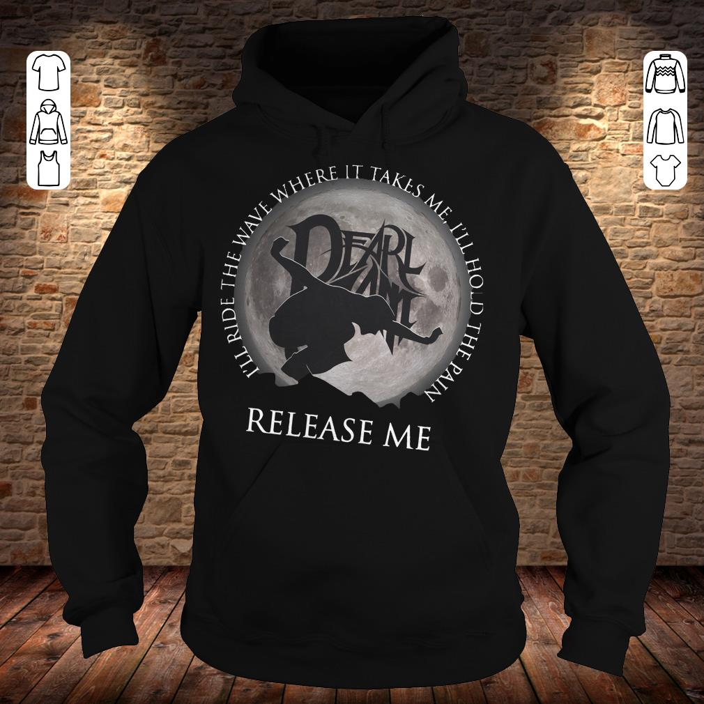 I'll ride the wave where it takes me, I'll hold the pain release me shirt Hoodie