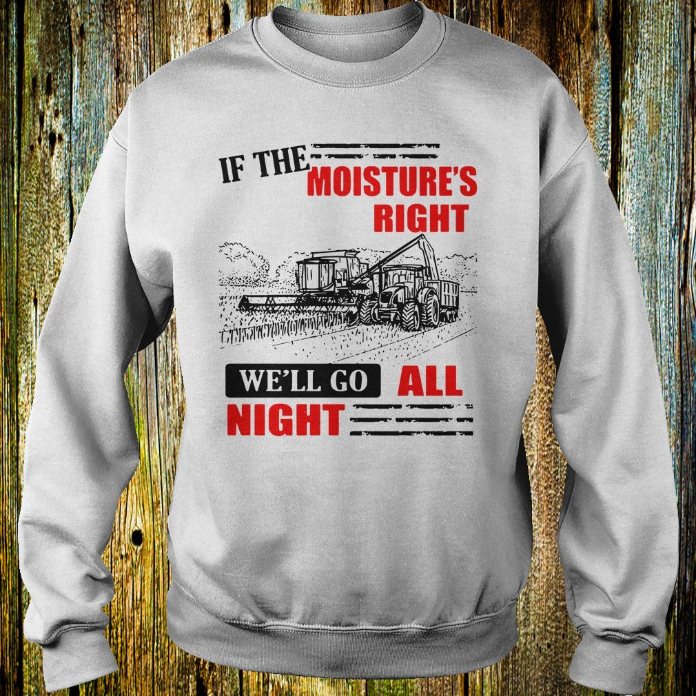 If The Moisture's Right We'll Go All Night shirt 1
