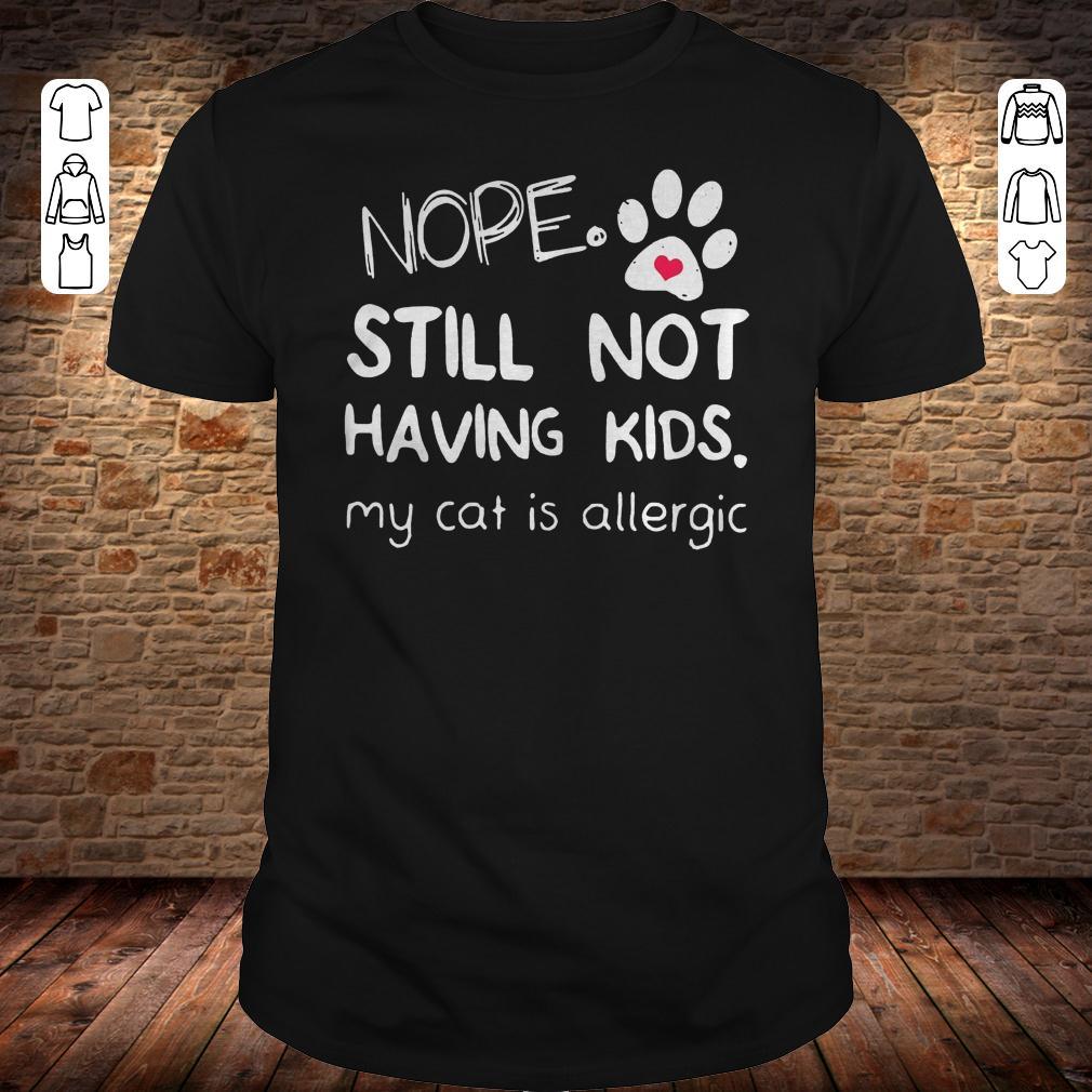 Nope still not having kids my cat is allergic shirt