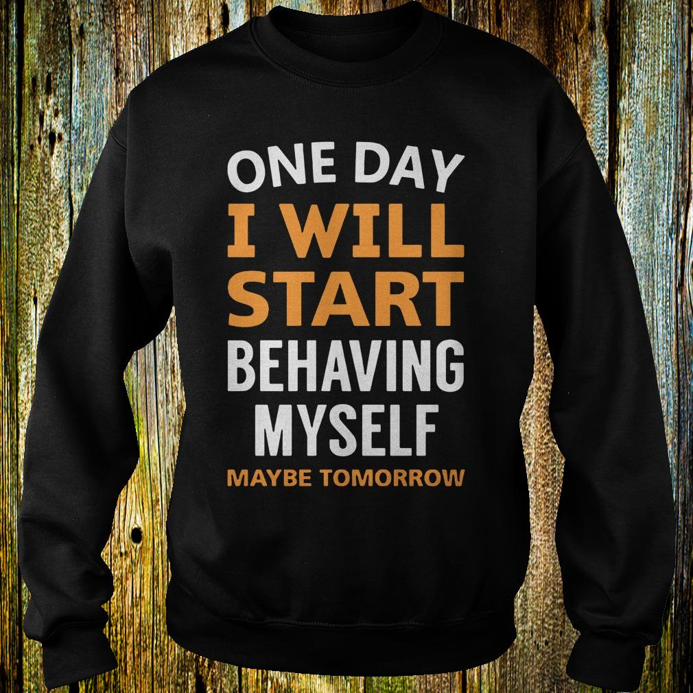 One day i will start behaving myself maybe tomorrow shirt