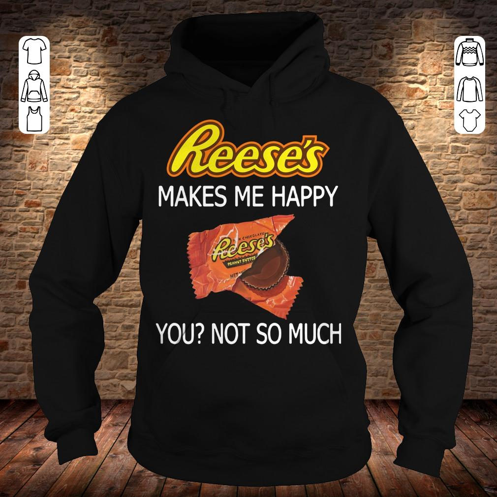 Reese's makes me happy you not so much shirt Hoodie