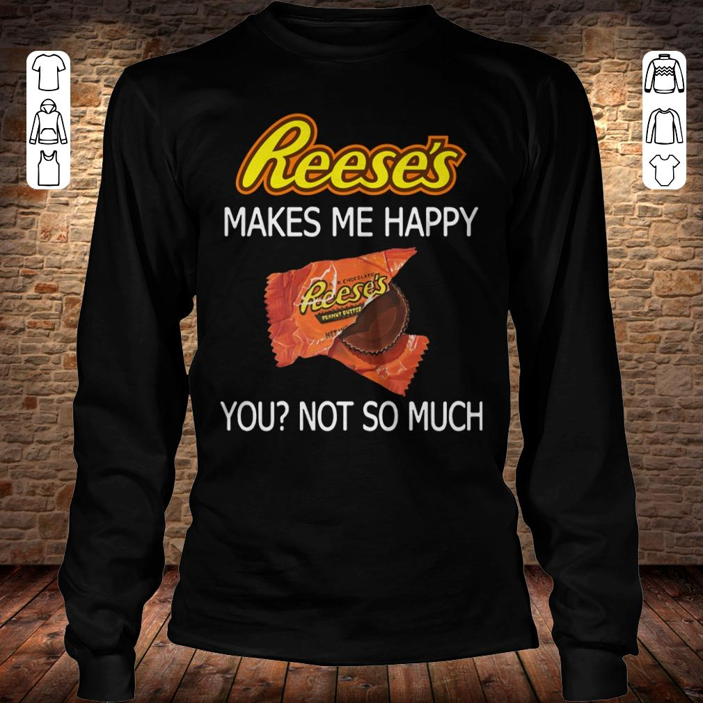 Reese's makes me happy you not so much shirt Longsleeve Tee Unisex