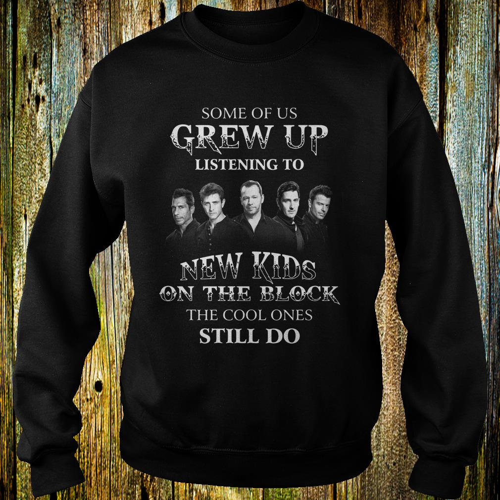 Some of us grew up listening to New Kids On The Block the cool ones still do shirt
