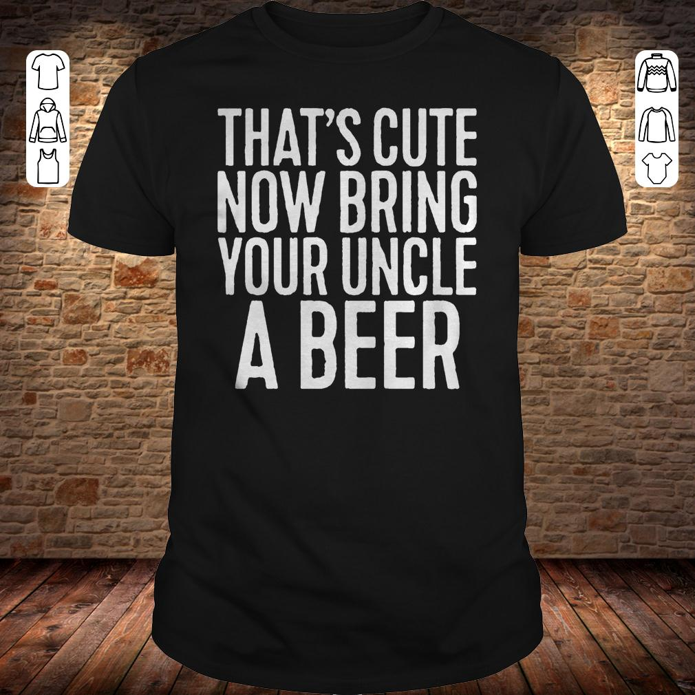 That's cute now bring your uncle a beer shirt