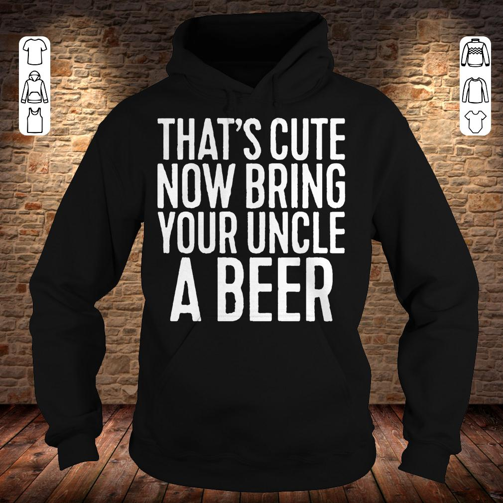 That's cute now bring your uncle a beer shirt Hoodie
