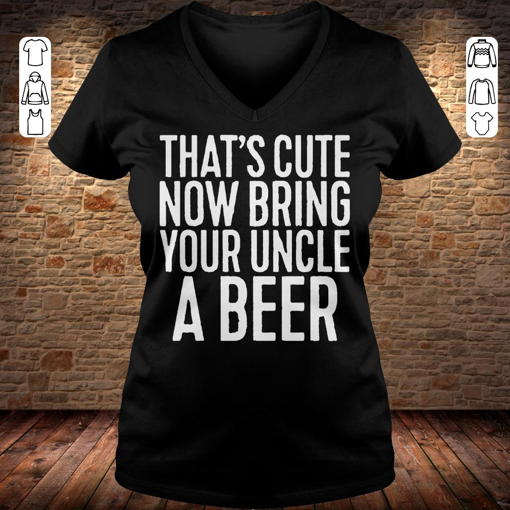 That's cute now bring your uncle a beer shirt Ladies V-Neck