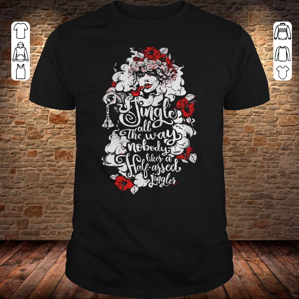 Woman flower Jingle all the way nobody likes a half assed jingler shirt