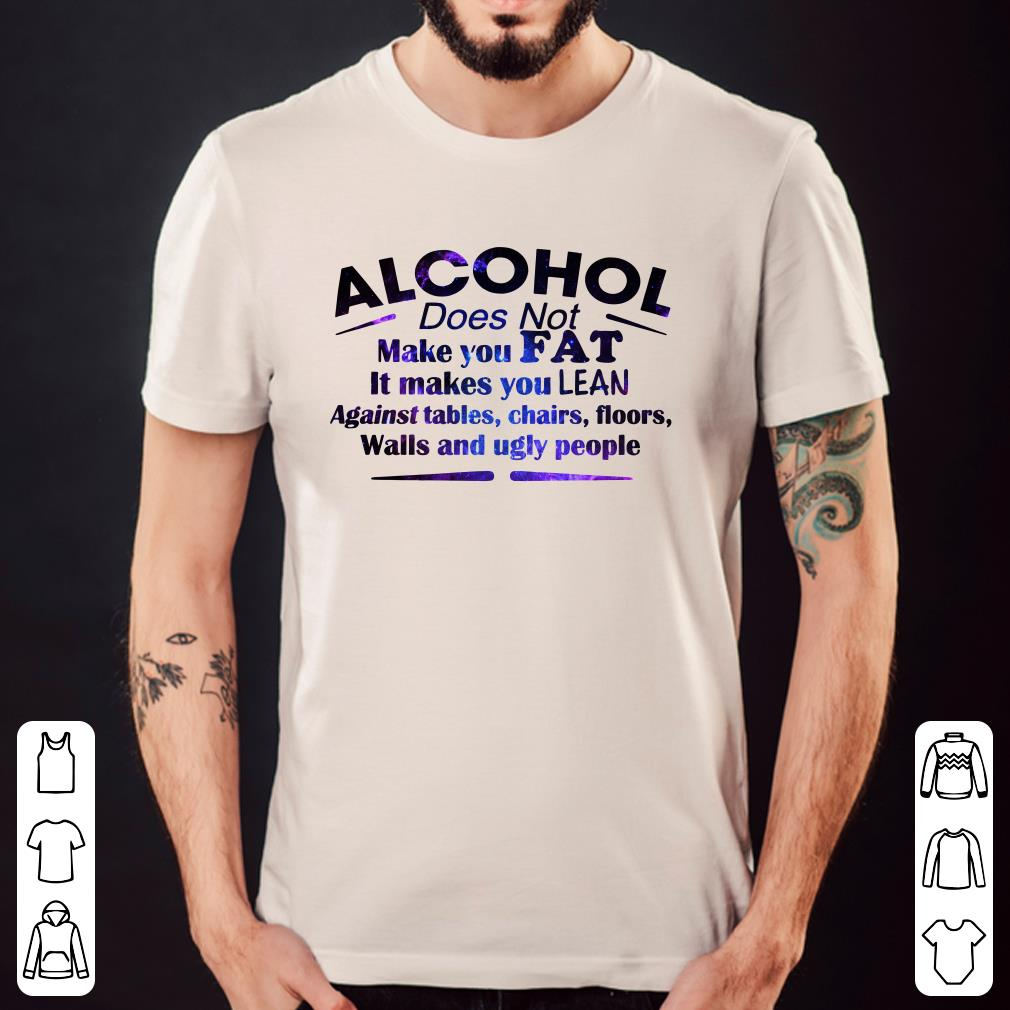 Alcohol Does Not Make You Fat It Makes You Lean Against tables chairs shirt