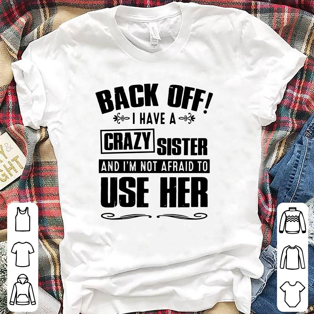 Back off I have A Crazy Sister and I'm not afraid to use her shirt