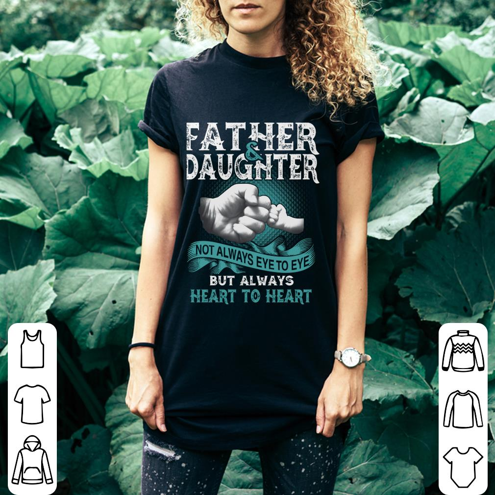Father and daughter not always eye to eye but always heart to heart shirt 3