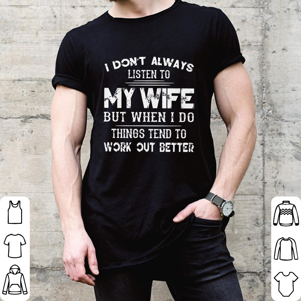 I don't always listen to my wife but when i do things tend to work out better shirt