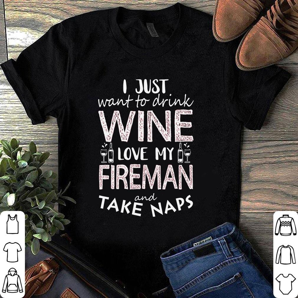 I just want to drink wine love my fireman and take naps shirt