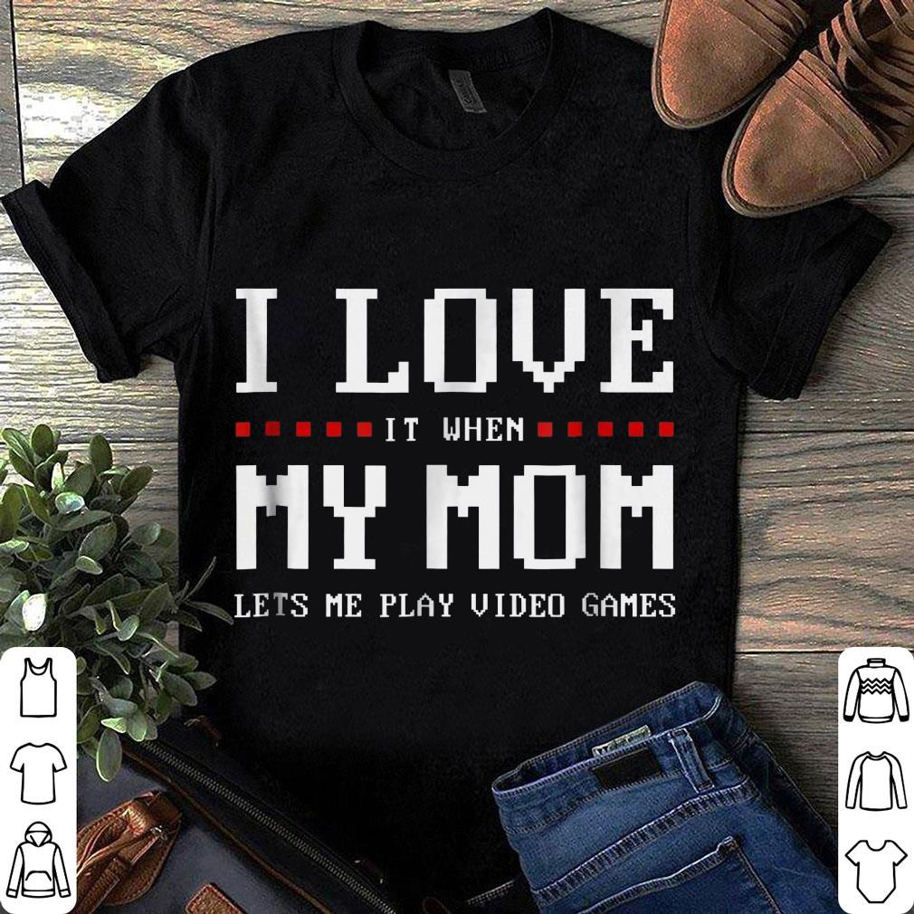 I love it when my mom lét me play video games shirt