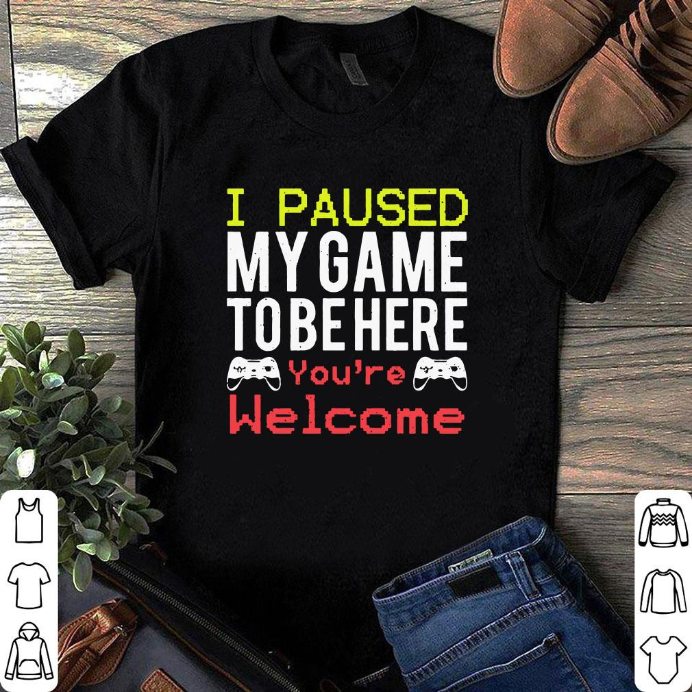 I paused my game to be here You're welcome shirt