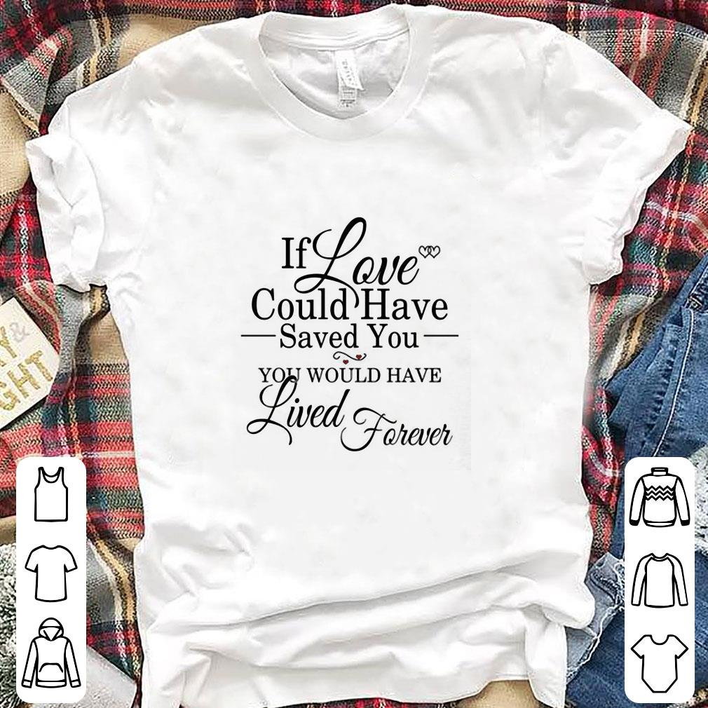 If Love Could Have Saved You You Would Have Lived Forever shirt 1