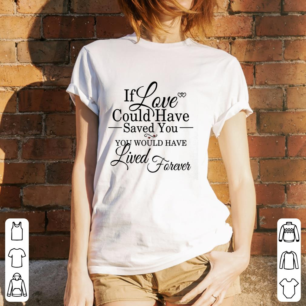 If Love Could Have Saved You You Would Have Lived Forever shirt 3
