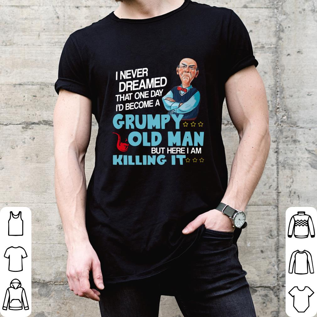 Jeff Dunham Grumpy old man but here i am killing it shirt
