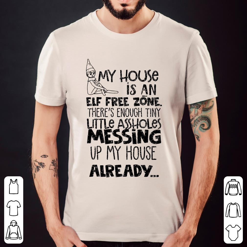 My house is an elf free zone The's enough tiny little assholes messing up my house already shirt