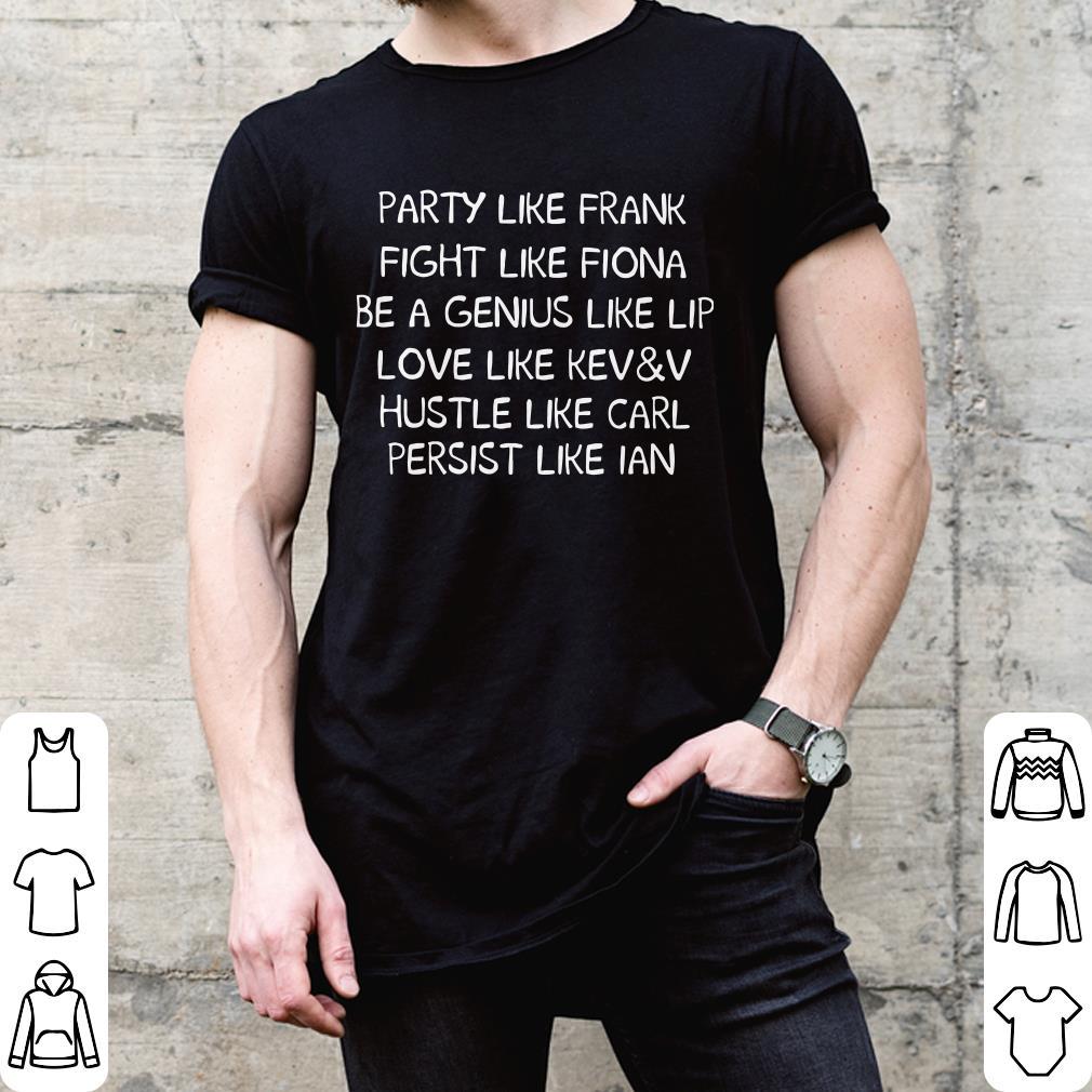 Party like frank Fight like fiona Be a genius like lip Love like KEW & V Hustle like carl Persist like Ian shirt