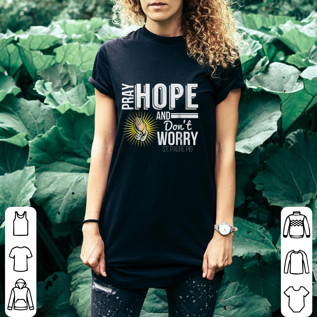 Pray Hope And Don't Worry St. Padre Pio shirt