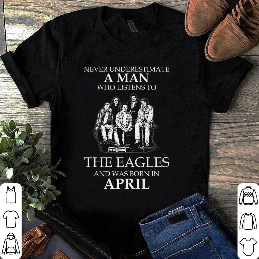 The Eagles April Never Underestimate A Man Who Listens To The Eagles And Was Born In April shirt
