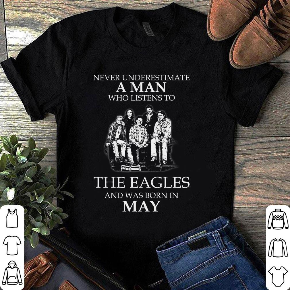 The Eagles May Never Underestimate A Man Who Listens To The Eagles And Was Born In May shirt