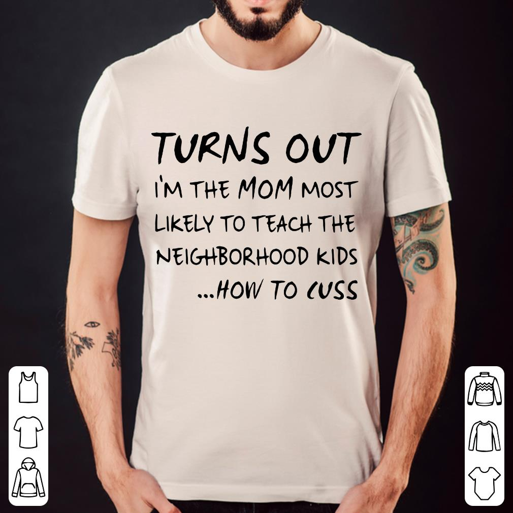 Turns out I'm the mom most likely to teach the neighborhood kids how to cuss shirt