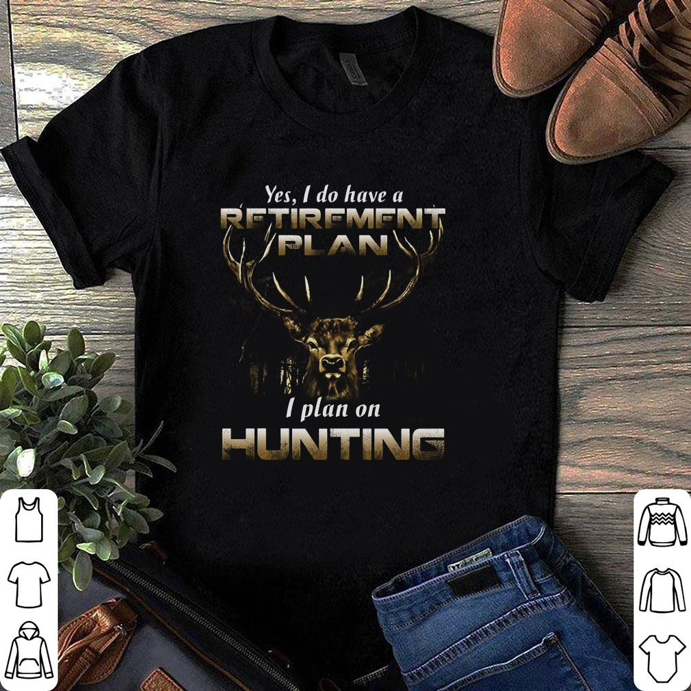 Yes I do have a retirement plan I plan on Hunting shirt 1