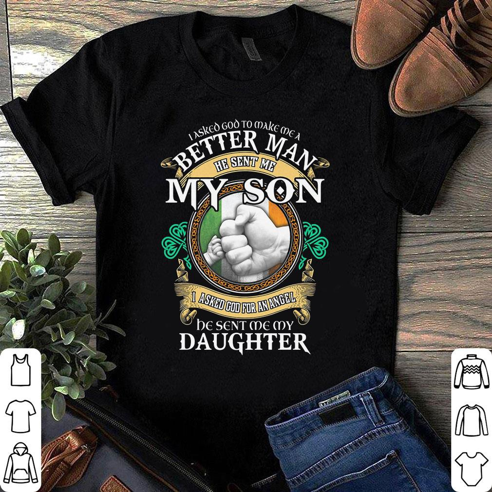 i asked god to make me a better man he sent me my son i asked god for an angel be sent me my daughter (resized) shirt