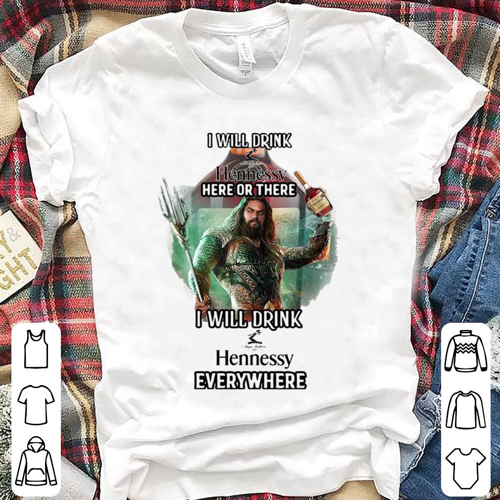 Aquaman I will drink Hennessy here or there I will drink Hennessy everywhere shirt