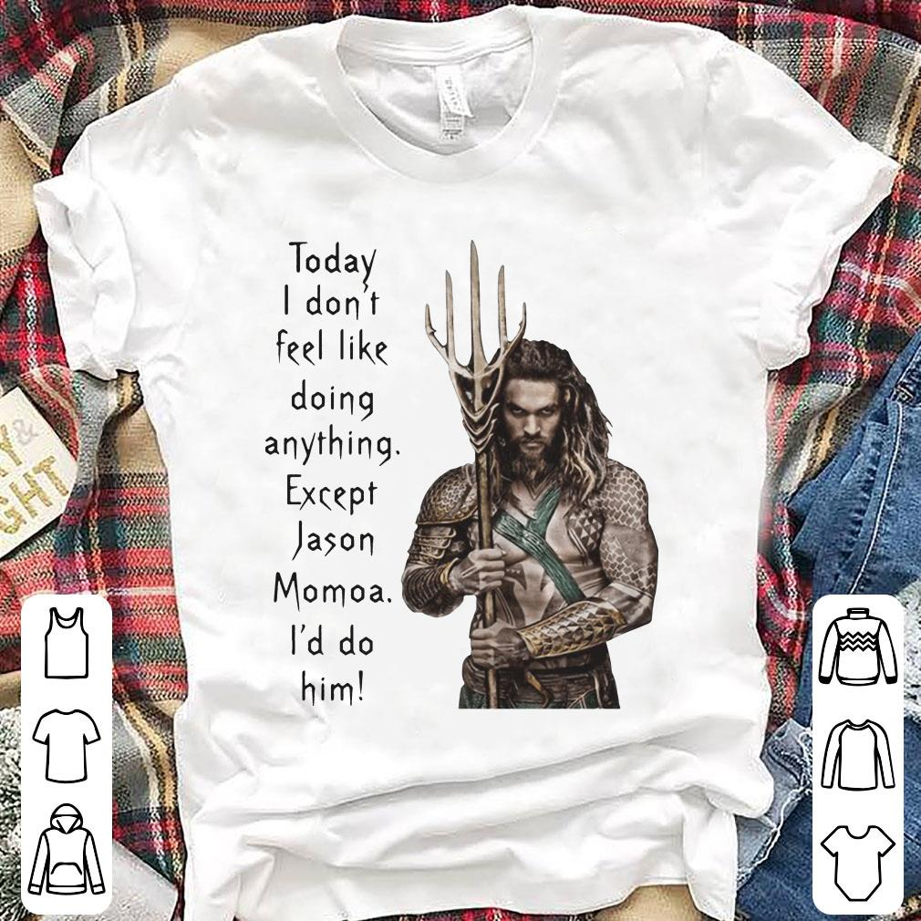 Aquaman Today I don't feel like doing anything except Jason Momoa I'd do him shirt