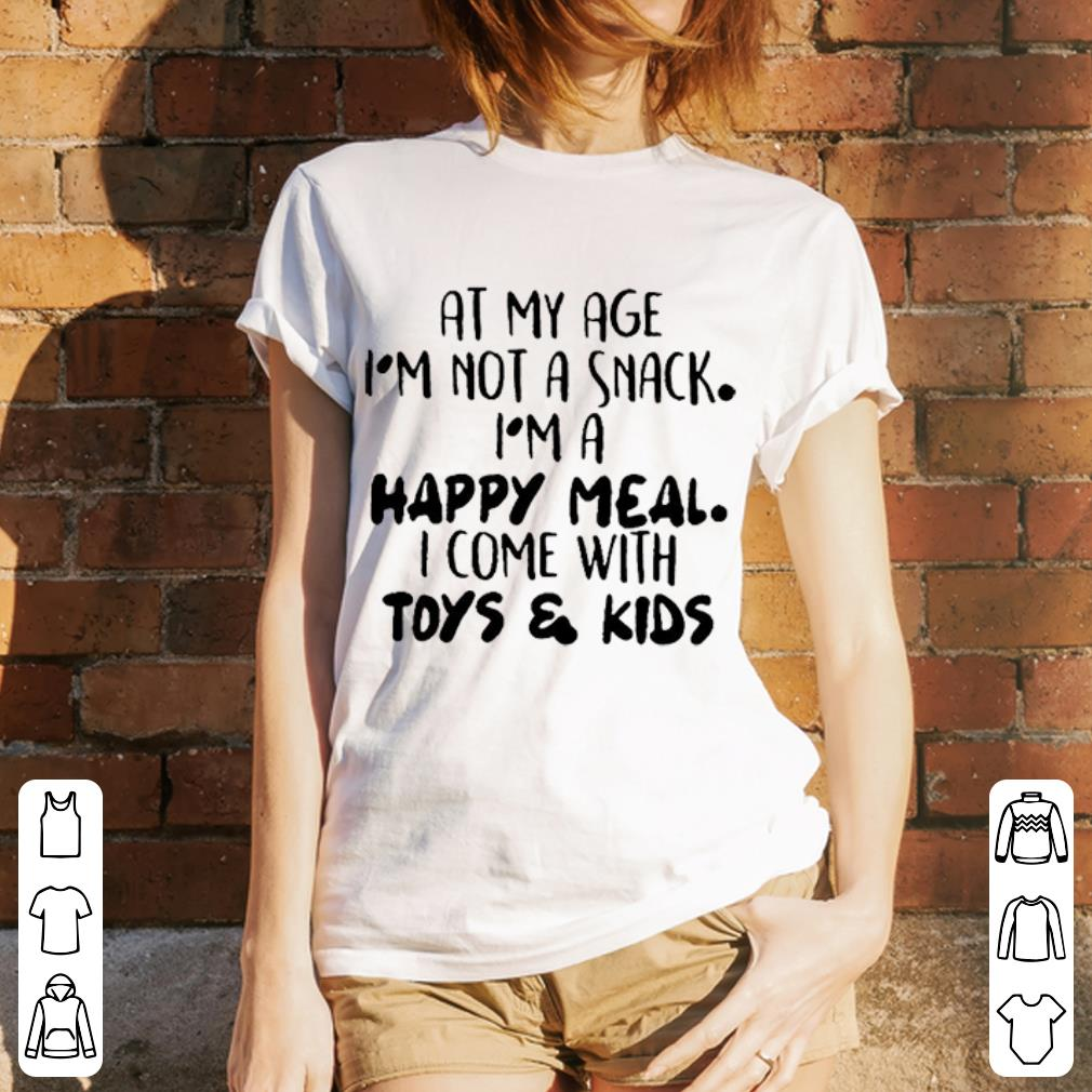 At my age i'm not a snack i'm a happy meal i come with toys & kids shirt