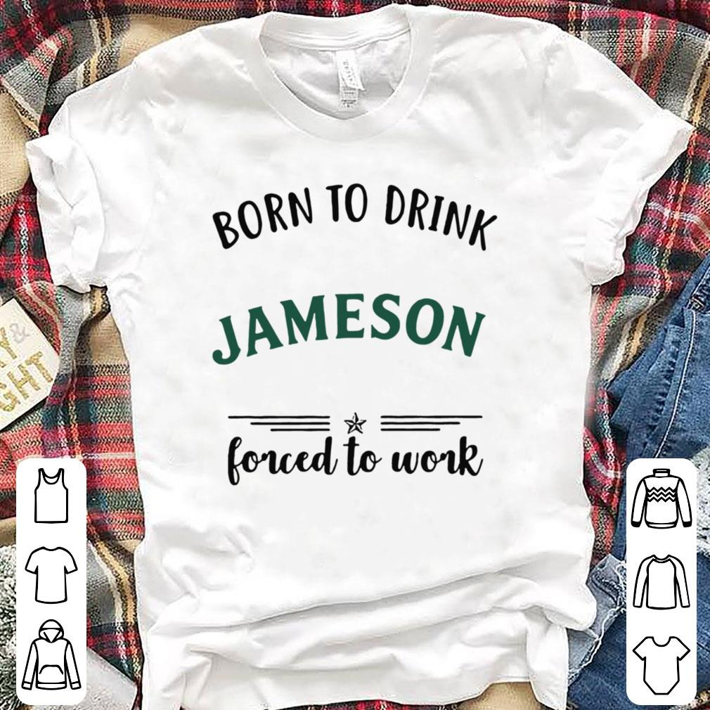 Born to drink Jameson forced to work shirt