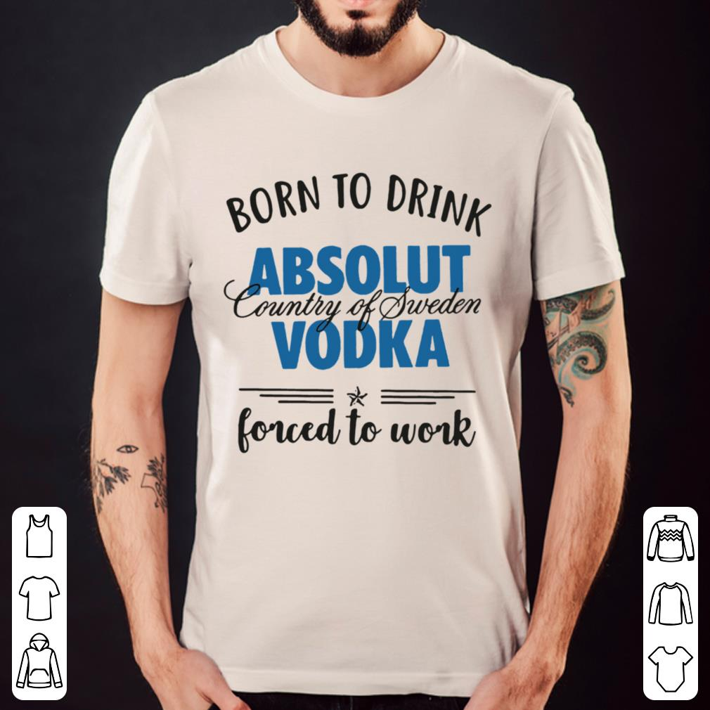 Born to drink absolut country of sweden vodka forced to work shirt