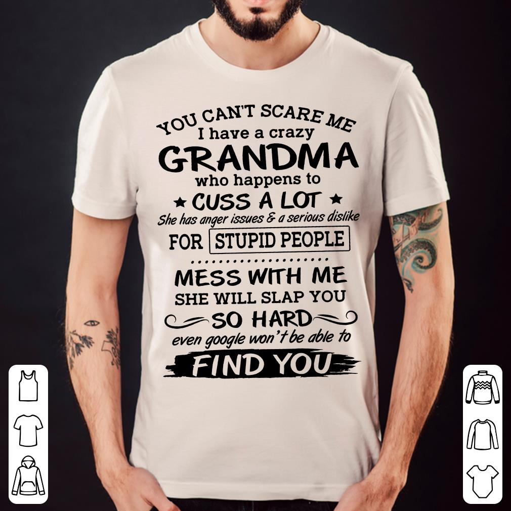 Grandma cus alot for stupid people mess with me she will slap you so hard even google won't be able to find you shirt