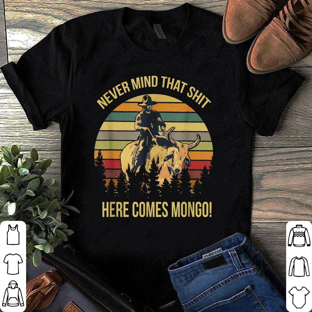 Here comes mongo Never mind that shit shirt