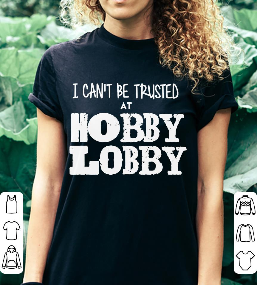 I can't be trusted at hobby lobby shirt 3