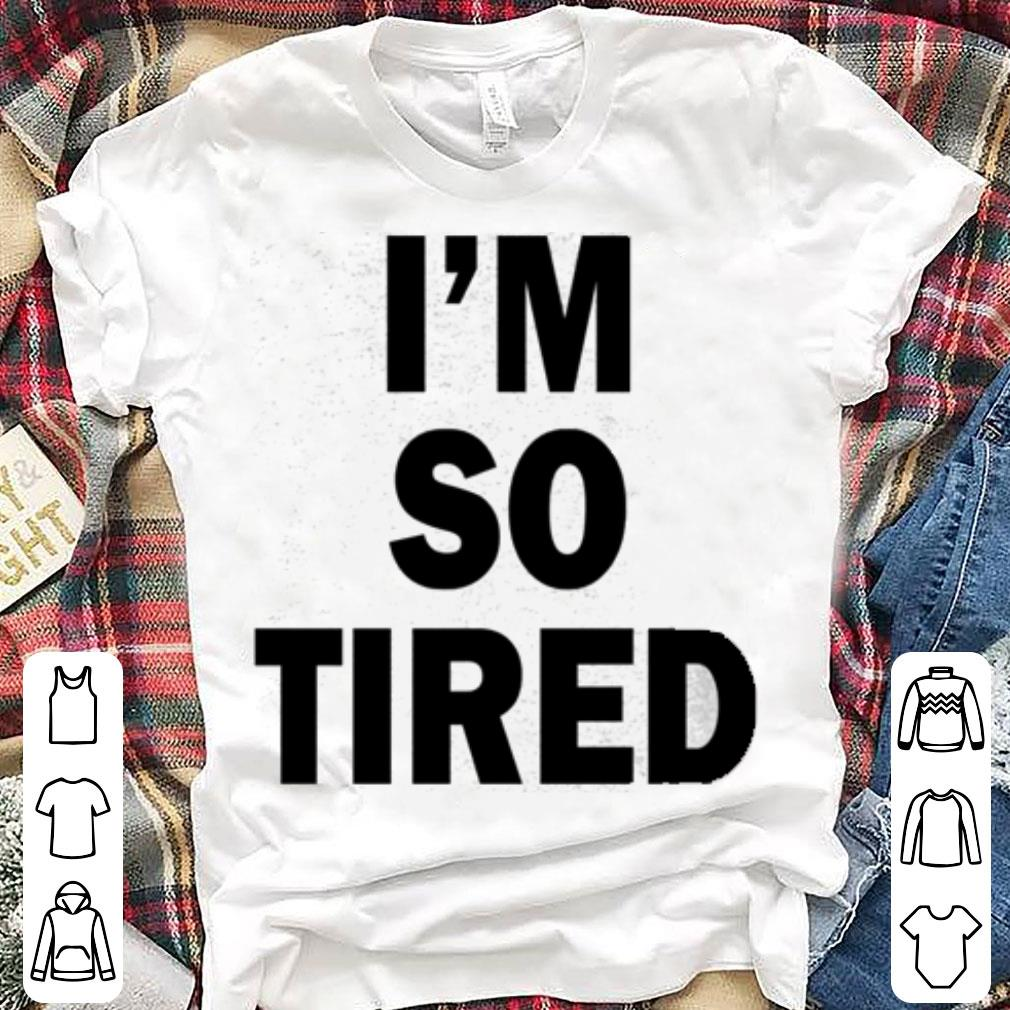 I'm so tired shirt