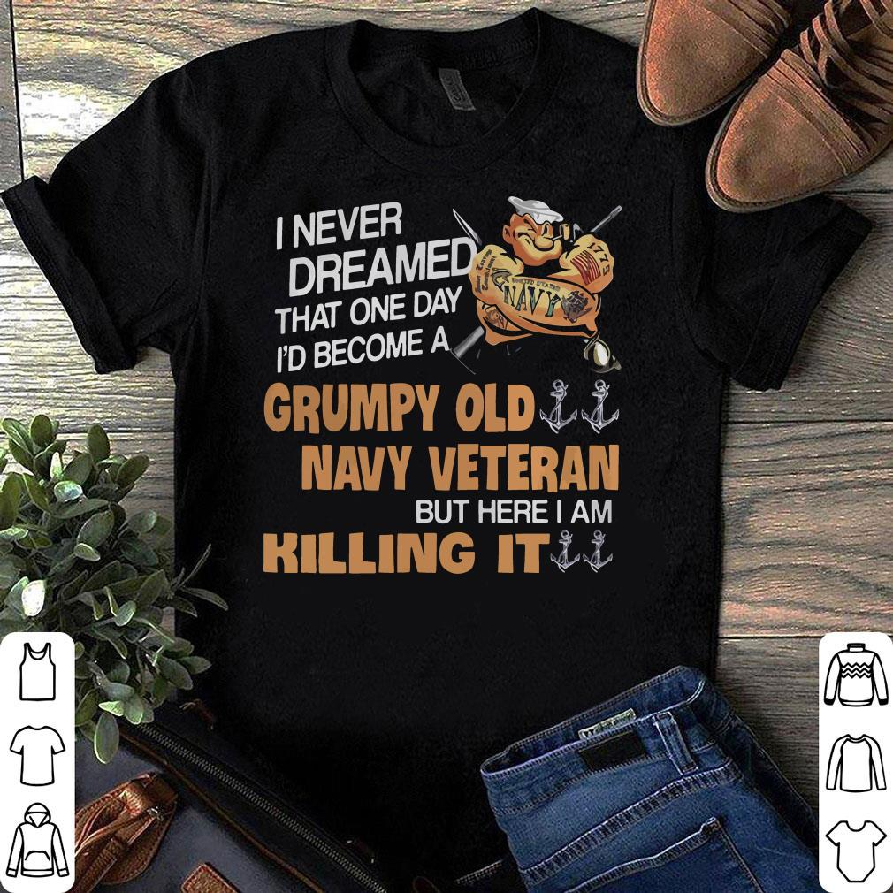 I never dreamed that one day I'd become a grumpy old navy veteran but here i am killing it shirt