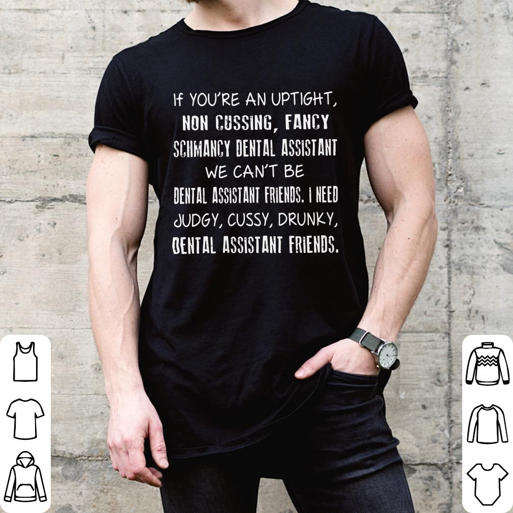 If you're an uptight non cussing fancy schmancy dental assistant we can't be shirt