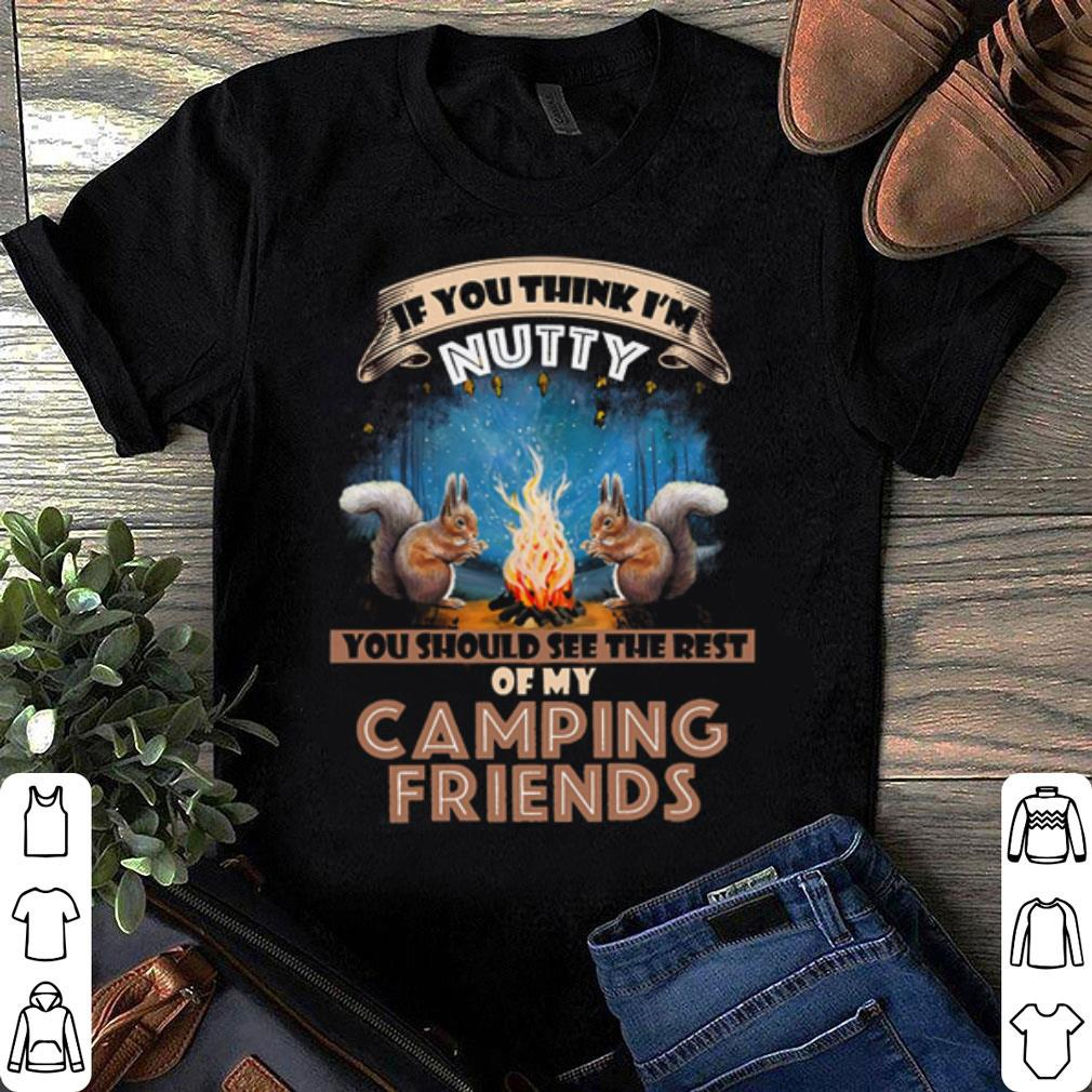 If you think i'm Nutty you should see the rest of my camping friends shirt