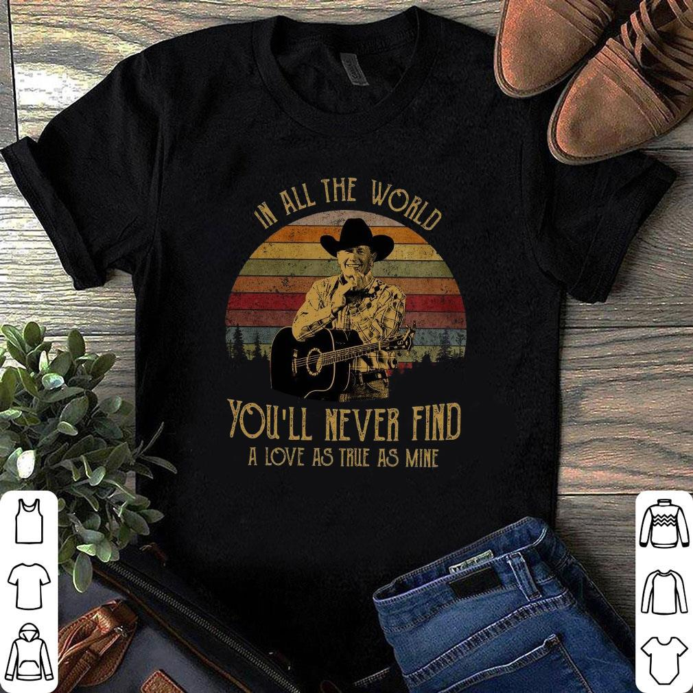 In all the world George Strait you'll never find a love as true as mine shirt