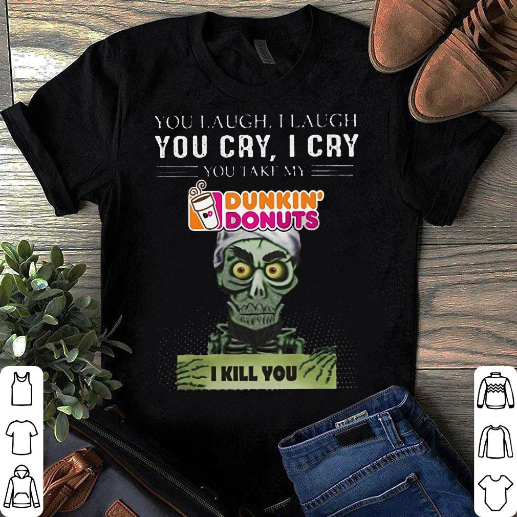 Jef Dunham you take my Dunkin Donuts I kill you shirt