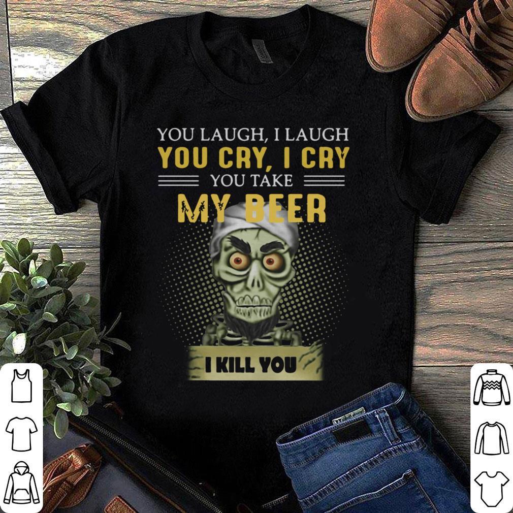 Jeff Dunham you take my beer I kill you shirt